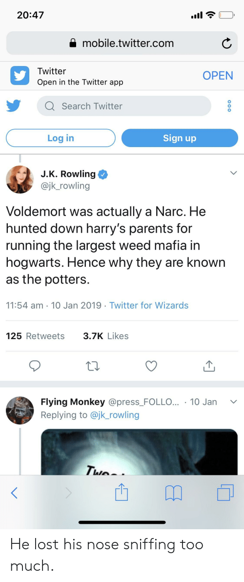 flying monkey: 20:47  A mobile.twitter.com  Twitter  OPEN  0  Q Search Twitter  Log in  Sign up  J.K. Rowling  @jk_rowling  Voldemort was actually a Narc. He  hunted down harry's parents for  running the largest weed mafia in  nogwarts. Hence Why they are known  as the potters.  11:54 am 10 Jan 2019 Twitter for Wizards  125 Retweets  3.7K Likes  Flying Monkey @press-FOLLO...-10 Jan  Replying to @jk_rowling  ﹀ He lost his nose sniffing too much.