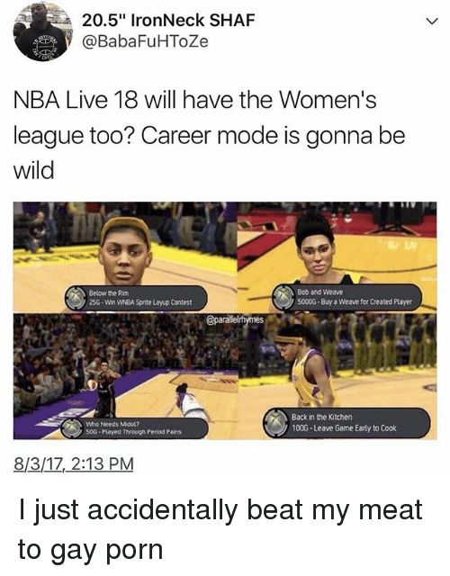 "Moded: 20.5"" IronNeck SHAF  @BabaFuHToZe  NBA Live 18 will have the Women's  league too? Career mode is gonna be  wild  Below the Rim  25G-Win WNBA Sprite Layup Contest  Bob and Weave  5000G Buy a Weave for Created Player  Who Needs Midol?  50G Played through Period Pains  Back in the Kitchen  100G-Leave Game Early to Cook  8/3/1Z, 2:13 PM I just accidentally beat my meat to gay porn"