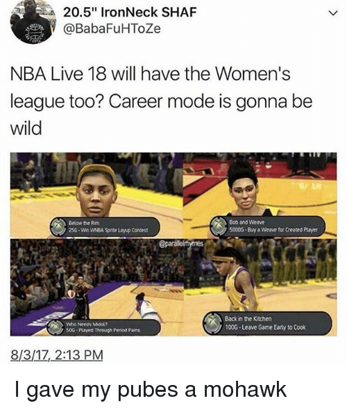 "Moded: 20.5"" IronNeck SHAF  @BabaFuHToZe  NBA Live 18 will have the Women's  league too? Career mode is gonna be  wild  Bob and Weave  S000G-Buy a Weave for Created Player  Below the Rim  256-Win WNBA Spnte Layup Contest  @parallel  Who Needs Midok?  50G Played Through Penod Pains  Back in the Kitchen  100G-Leave Game Early to Cook  8/3/17,2:13 PM I gave my pubes a mohawk"