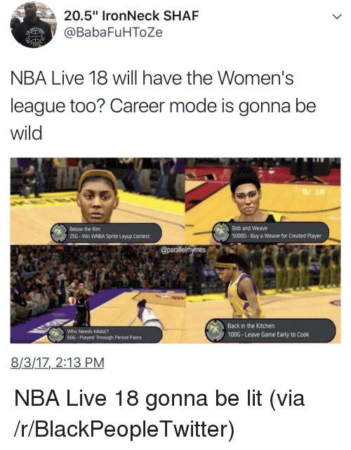 """layup: 20.5"""" IronNeck SHAF  @BabaFuHToZe  NBA Live 18 will have the Women's  league too? Career mode is gonna be  wild  Below the Rim  25G-Win WNBA Sprite Layup Contest  Bob and Weave  5000G-Buy a Weave for Created Player  @parallelrhymes  Back in the Kitchen  100G- Leave Game Early to Cook  Who Needs Midol?  ンSOG-Played Through Period Pains  8/3/17, 2:13 PM <p>NBA Live 18 gonna be lit (via /r/BlackPeopleTwitter)</p>"""
