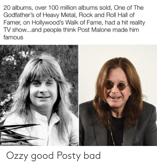 godfathers: 20 albums, over 100 million albums sold, One of The  Godfather's of Heavy Metal, Rock and Roll Hall of  Famer, on Hollywood's Walk of Fame, had a hit reality  TV show...and people think Post Malone made him  famous  made with menatic Ozzy good Posty bad