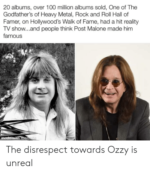 godfathers: 20 albums, over 100 million albums sold, One of The  Godfather's of Heavy Metal, Rock and Roll Hall of  Famer, on Hollywood's Walk of Fame, had a hit reality  TV show...and people think Post Malone made him  famous  made with menatic The disrespect towards Ozzy is unreal
