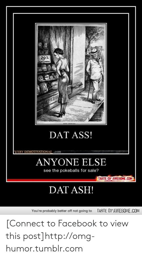 Dat Ash: 20%  AMARIMEMre  HERIA  DAT ASS!  VERY DEMOTIVATIONAJ, .com  ANYONE ELSE  see the pokeballs for sale?  TASTE OF AWESOME.COM  DAT ASH!  You're probably better off not going to  TASTE OF AWESOME.COM [Connect to Facebook to view this post]http://omg-humor.tumblr.com