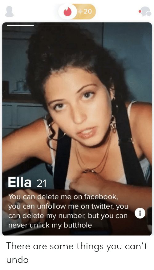 ella: 20  Ella 21  You can delete me on facebook,  you can unfollow me on twitter, you  can delete my number, but you can  never unlick my butthole  i There are some things you can't undo