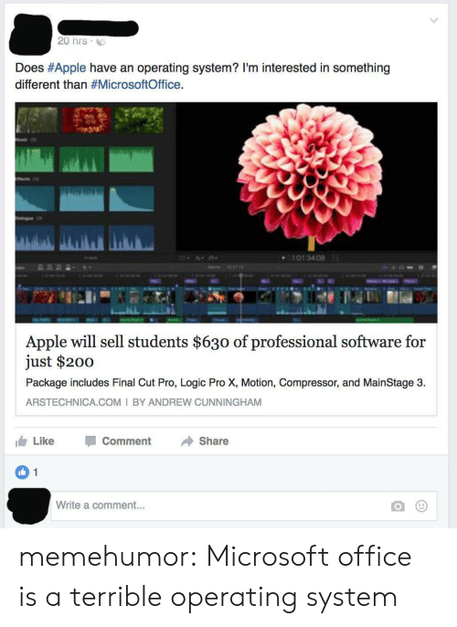 compressor: 20 hrs  Does #Apple have an operating system? I'm interested in something  different than #MicrosoftOffice.  101 34 08  Apple will sell students $630 of professional software for  just $200  Package includes Final Cut Pro, Logic Pro X, Motion, Compressor, and MainStage 3  ARSTECHNICA.COM I BY ANDREW CUNNINGHAM  Like  Comment  Share  1  Write a comment... memehumor:  Microsoft office is a terrible operating system