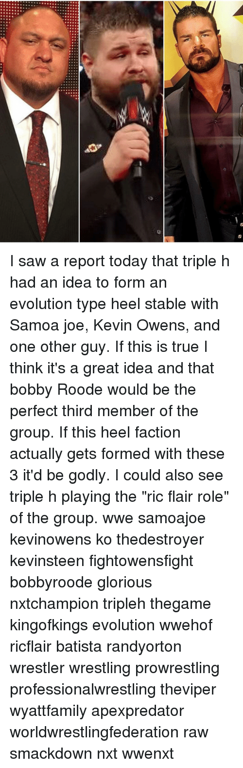"""Ric Flair: 20 I saw a report today that triple h had an idea to form an evolution type heel stable with Samoa joe, Kevin Owens, and one other guy. If this is true I think it's a great idea and that bobby Roode would be the perfect third member of the group. If this heel faction actually gets formed with these 3 it'd be godly. I could also see triple h playing the """"ric flair role"""" of the group. wwe samoajoe kevinowens ko thedestroyer kevinsteen fightowensfight bobbyroode glorious nxtchampion tripleh thegame kingofkings evolution wwehof ricflair batista randyorton wrestler wrestling prowrestling professionalwrestling theviper wyattfamily apexpredator worldwrestlingfederation raw smackdown nxt wwenxt"""