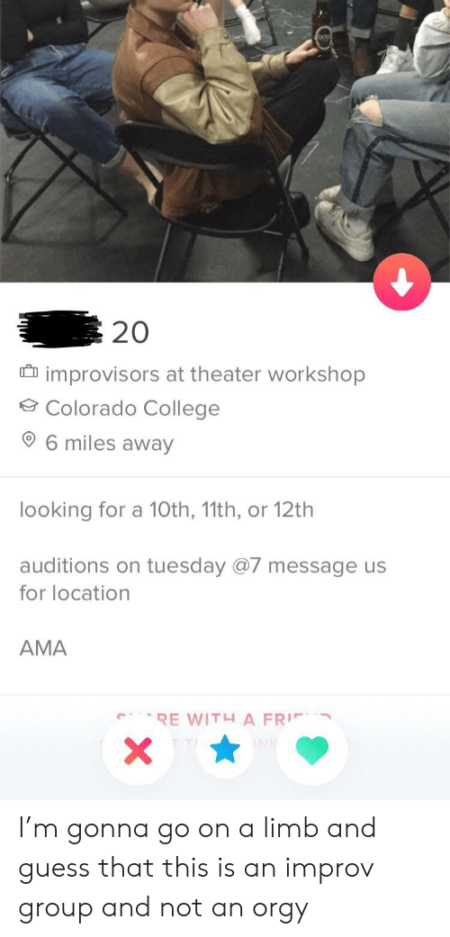 College, Colorado, and Guess: 20  improvisors at theater workshop  Colorado College  6 miles away  looking for a 10th, 11th, or 12th  auditions on tuesday @7 message us  for location  AMA I'm gonna go on a limb and guess that this is an improv group and not an orgy
