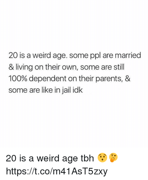 Anaconda, Funny, and Jail: 20 is a weird age. some ppl are married  & living on their own, some are still  100% dependent on their parents, &  some are like in jail idk 20 is a weird age tbh 😯🤔 https://t.co/m41AsT5zxy