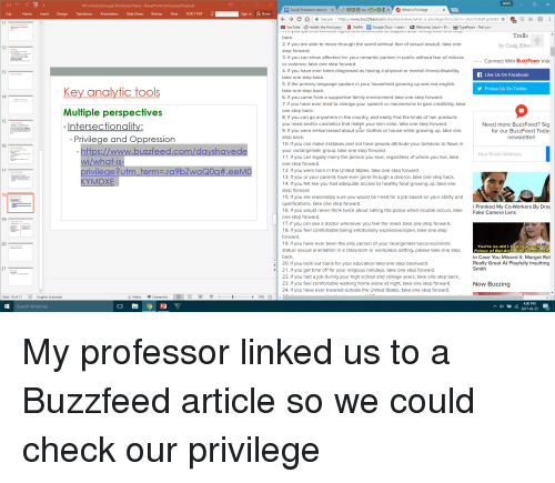 Buzzfees: 20  Key analytic tools  Multiple perspectives  Intersectionality:  Privilege and Oppression  tps://www.buzzfeed.com/dayshavede  what is  rivilege?utm term  .ra9bZwaQ0g t.eeM  KYMDXE  buzzfeed  back  gh th  t, tak  step forward  3. If you can show affection for your romantic partner in public without fear of ridicule  diag  g a phy  s/d  bility  take one step back.  5. If the primary language spoken in your household growing up was not english  take one step back.  pp  7. If y  hange y  dibility, tak  p back  ywh  y find the kind  prod  you need and/or cosmetics that mateh your skin color, take one step forward  d ab  g up  step back.  peop  our gender group, take one step forward  11. If you can legally marry the person you love, regardless of where you live, take  One step forward  12. If you were born in the United States, take one step forward  gh a d  tak  p back  ke y  had adeq  hy  d g  g up  15. If you are reasonabl  d be hired  b b  bility and  qualifications, take one step forward  hink tw  g the p  one step forward  17. If you can see a doctor when  ed, take one step forward  18. If you feel comfortable being emotionally expressivelopen, t  gend  y p  tting, p  back  20. If you took out loans for your education take one step backward  ou get time off for your religious holidays, take one step forward  22. If you had a job during your high school and college years, take one step back  23  rtab  king h  gh  24  de the U  d S  Trolls  by Craig Sil  Connect With BuzzFeeD Vide  Like Us On Facebook  US On Twitt  Need more BuzzFeed? Sig  for our BuzzFeed Todav  newsletter!  Add  l Pranked My Co-Workers By D  Fake Camera Lens  You'  Prince of BelAir didnt  In Case You Missed lt, Margot R  Really Great At Playfully Insulting  Smith  Now Buzzing  2017-02-25 My professor linked us to a Buzzfeed article so we could check our privilege