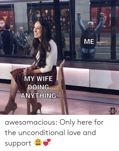 unconditional love: 20  ME  MY WIFE  DOING  ANY THING  THE DA awesomacious:  Only here for the unconditional love and support 😩💞