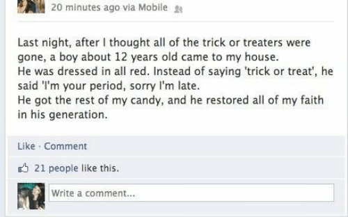 period: 20 minutes ago via Mobile  Last night, after I thought all of the trick or treaters were  gone, a boy about 12 years old came to my house.  He was dressed in all red. Instead of saying 'trick or treat', he  said I'm your period, sorry l'm late.  He got the rest of my candy, and he restored all of my faith  in his generation.  Like Comment  O 21 people like this.  Write a comment...