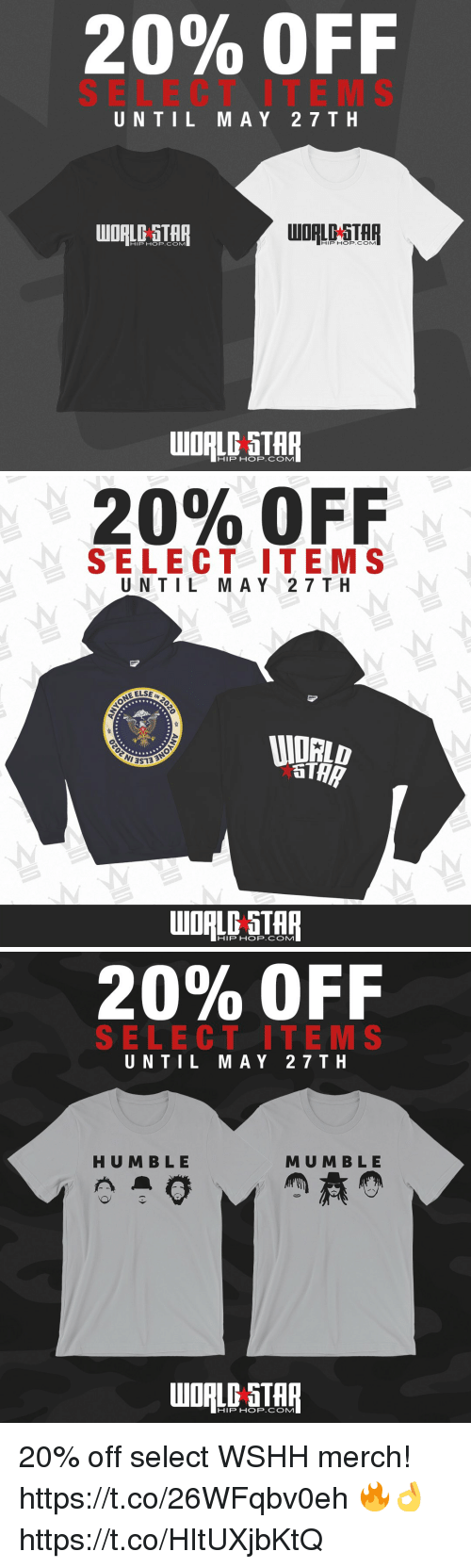 Wshh, Star, and World: 20% OFF  SELECT ITE MS  UNTIL MAY 27 T H  HIP HOP.COM1  HIP HOP.COM   20% OFF  SELECT ITEM S  UNTIL M A Y 2 7TH  EELSE  HIP HOP.COM   20% OFF  SELECT ITE M S  UNTIL MAY 27TH  HUM BLE  MU M B LE  WORLD STAR  HIP HOP.COMM 20% off select WSHH merch! https://t.co/26WFqbv0eh 🔥👌 https://t.co/HItUXjbKtQ