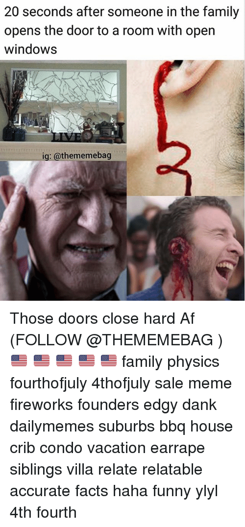 Sales Meme: 20 seconds after someone in the family  opens the door to a room with open  windows  ig: @thememebag Those doors close hard Af (FOLLOW @THEMEMEBAG ) 🇺🇸 🇺🇸 🇺🇸 🇺🇸 🇺🇸 family physics fourthofjuly 4thofjuly sale meme fireworks founders edgy dank dailymemes suburbs bbq house crib condo vacation earrape siblings villa relate relatable accurate facts haha funny ylyl 4th fourth