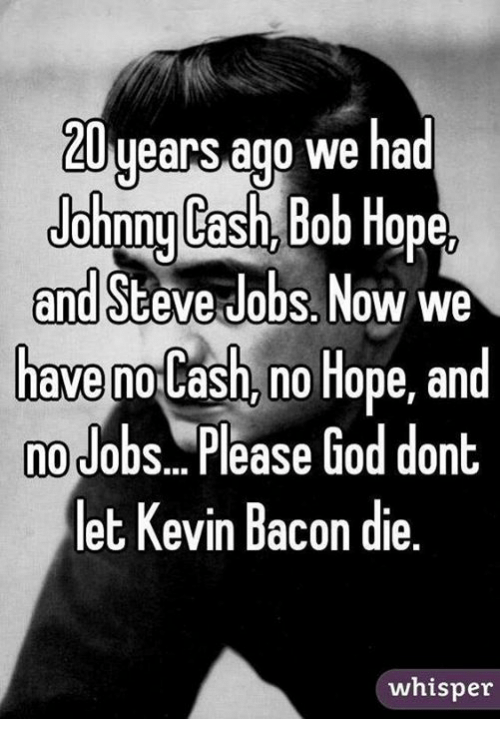 Kevin Bacon: 20 uears ago we had  Johonu Cash. Bob Hone  and Steve dobs. Now we  have no Cash, no Hope, and  no Jobs.. Please God dont.  let Kevin Bacon die.  whisper