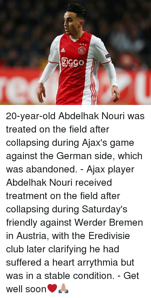 Werder: 20-year-old Abdelhak Nouri was treated on the field after collapsing during Ajax's game against the German side, which was abandoned. - Ajax player Abdelhak Nouri received treatment on the field after collapsing during Saturday's friendly against Werder Bremen in Austria, with the Eredivisie club later clarifying he had suffered a heart arrythmia but was in a stable condition. - Get well soon❤️🙏🏽