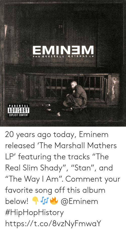 "comment: 20 years ago today, Eminem released 'The Marshall Mathers LP' featuring the tracks ""The Real Slim Shady"", ""Stan"", and ""The Way I Am"". Comment your favorite song off this album below! 👇🎶🔥 @Eminem #HipHopHistory https://t.co/8vzNyFmwaY"