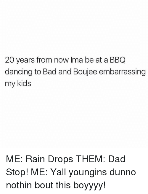 Bad And Boujee: 20 years from now Ima be at a BBQ  dancing to Bad and Boujee embarrassing  my kids ME: Rain Drops THEM: Dad Stop! ME: Yall youngins dunno nothin bout this boyyyy!