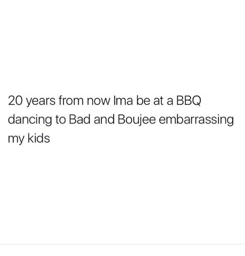 Bad And Boujee: 20 years from now Ima be at a BBQ  dancing to Bad and Boujee embarrassing  my kids