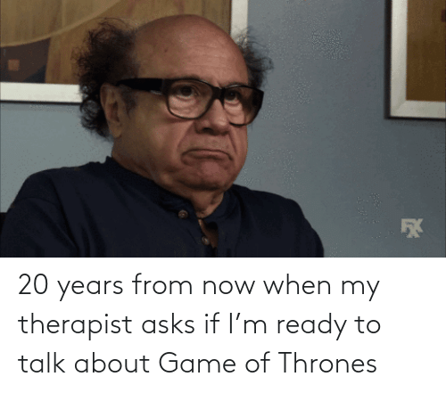 therapist: 20 years from now when my therapist asks if I'm ready to talk about Game of Thrones