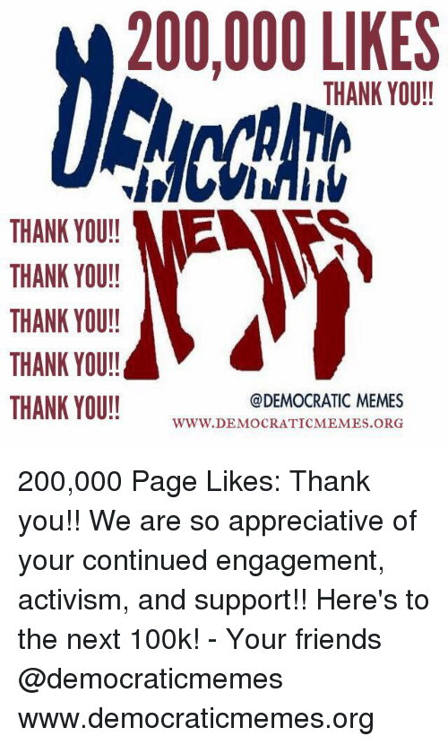 Democrat Memes: 200,000 LIKES  THANK YOU!!  THANK YOU!!  THANK YOU!!  THANK YOU!!  THANK YOU!!  @DEMOCRATIC MEMES  THANK YOU!!  WWW. DEMOCRATIC MEMES.ORG 200,000 Page Likes: Thank you!! We are so appreciative of your continued engagement, activism, and support!! Here's to the next 100k!   - Your friends @democraticmemes www.democraticmemes.org