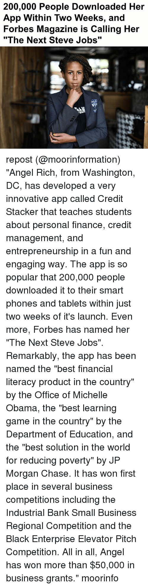 "Smalls: 200,000 People Downloaded Her  App Within Two Weeks, and  Forbes Magazine is Calling Her  ""The Next Steve Jobs"" repost (@moorinformation) ""Angel Rich, from Washington, DC, has developed a very innovative app called Credit Stacker that teaches students about personal finance, credit management, and entrepreneurship in a fun and engaging way. The app is so popular that 200,000 people downloaded it to their smart phones and tablets within just two weeks of it's launch. Even more, Forbes has named her ""The Next Steve Jobs"". Remarkably, the app has been named the ""best financial literacy product in the country"" by the Office of Michelle Obama, the ""best learning game in the country"" by the Department of Education, and the ""best solution in the world for reducing poverty"" by JP Morgan Chase. It has won first place in several business competitions including the Industrial Bank Small Business Regional Competition and the Black Enterprise Elevator Pitch Competition. All in all, Angel has won more than $50,000 in business grants."" moorinfo"