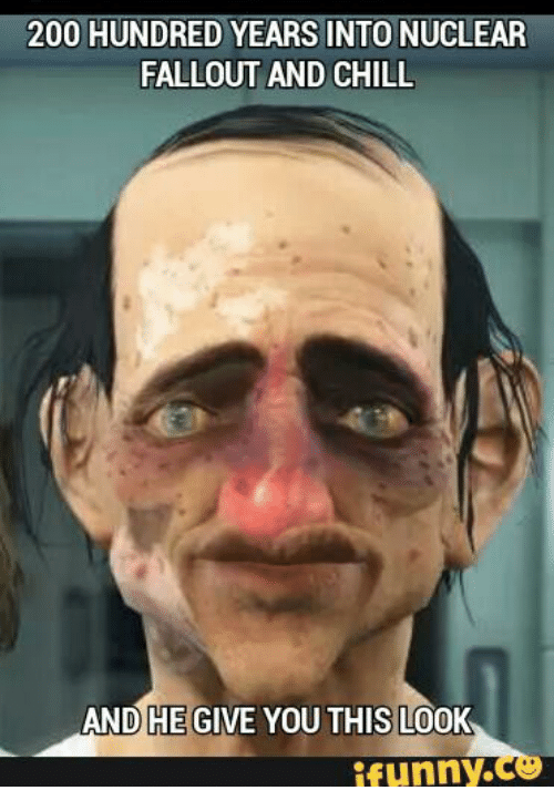 Fallouts, Fallout and Chill, and And He Gives You This Look: 200 HUNDRED YEARS INTONUCLEAR  FALLOUT AND CHILL  AND HE GIVE YOU THIS LOOK  funny.