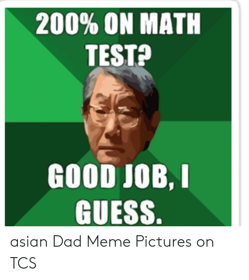 Asian Dad Meme: 200% ON MATH  TEST?  GOOD JOB,I  GUESS. asian Dad Meme Pictures on TCS