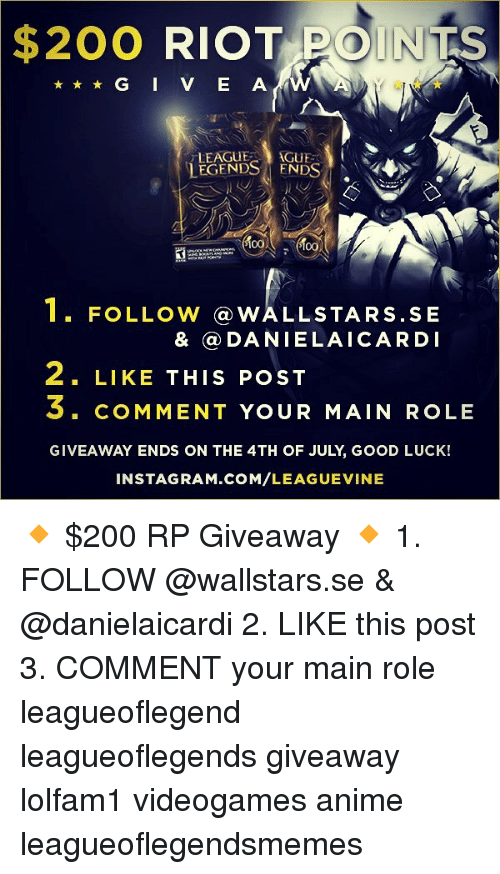 Anime, Bailey Jay, and Instagram: $200  RIOTPOINTS  LEAGUGUE  LEGENDS ENDS  1. FOLLow@wALLSTARS.SE  & @DANIELAICARDI  2. LIKE THIS POST  S. COMMENT YOUR MAIN ROLE  GIVEAWAY ENDS ON THE 4TH OF JULY, GOOD LUCK!  INSTAGRAM.COM/LEAGUEVINE 🔸 $200 RP Giveaway 🔸 1. FOLLOW @wallstars.se & @danielaicardi 2. LIKE this post 3. COMMENT your main role leagueoflegend leagueoflegends giveaway lolfam1 videogames anime leagueoflegendsmemes