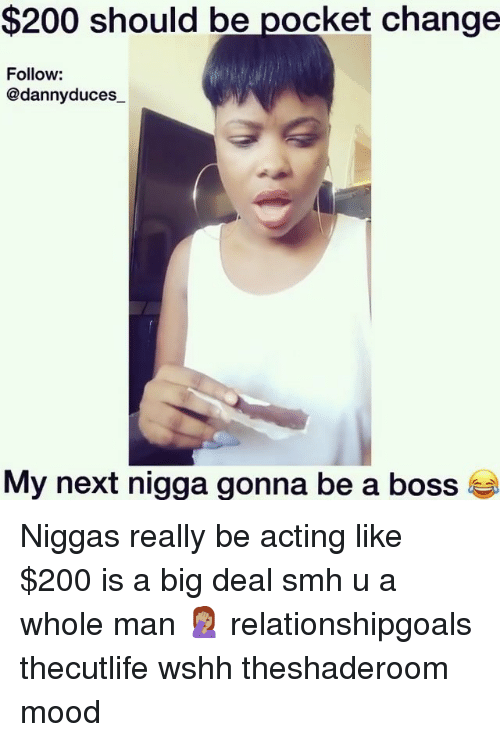 Bailey Jay, Memes, and Mood: $200 should be pocket change  Follow:  @dannyduces  My next nigga gonna be a boss t Niggas really be acting like $200 is a big deal smh u a whole man 🤦🏽♀️ relationshipgoals thecutlife wshh theshaderoom mood