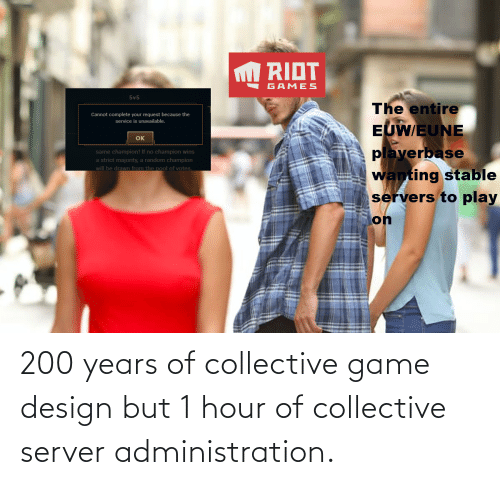 game design: 200 years of collective game design but 1 hour of collective server administration.