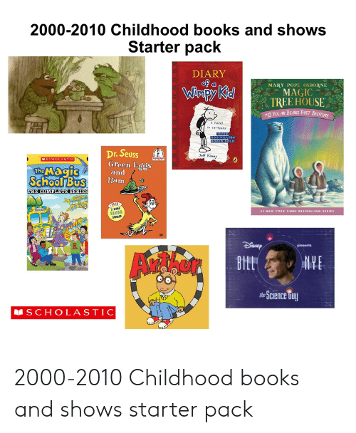 The Magic School Bus: 2000-2010 Childhood books and shows  Starter pack  DIARY  of a  MARY POPE OSBORNE  Wimpy Kid  MAGIC  TREE HOUSE  #12 POLAR BEARS PAST BEDTIME  a novel  in cartoons  OVER  200 MILLION  BOOKS SOLD  Dr.Seuss  Green Eggs  and  Ham  Jeff Kinney  EGNNER BOOK  WIDEO  MSCHOLASTIC  The Magic  School Bus  THE COMPLETE SERIES  PLUS  2 MORE  WAH0O!  #1 NEW YORK TIMES BESTSELLING SERIES  SEUSS  STORIES  presents  NYE  BILL  the Science Guy  S CHOLASTIC 2000-2010 Childhood books and shows starter pack