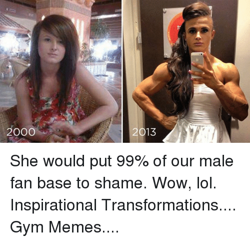 Wow Lol: 2000  2013 She would put 99% of our male fan base to shame.   Wow, lol.  Inspirational Transformations.... Gym Memes....