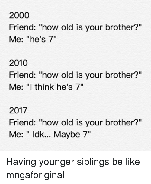 """Siblings: 2000  Friend: """"how old is your brother?""""  Me: """"he's 7""""  2010  Friend: """"how old is your brother?""""  Me: """"I think he's 7""""  2017  Friend: """"how old is your brother?""""  Me: ldk... Maybe 7"""" Having younger siblings be like mngaforiginal"""
