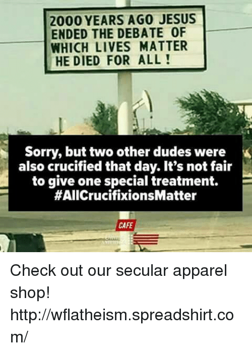 Dude, Jesus, and Memes: 2000 YEARS AGO JESUS  ENDED THE DEBATE 0F  WHICH LIVES MATTER  HE DIED FOR ALL  Sorry, but two other dudes were  also crucified that day. It's not fair  to give one special treatment.  E  #AIICrucifixionsMatter  CAFE Check out our secular apparel shop! http://wflatheism.spreadshirt.com/