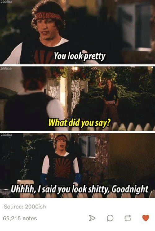 what did you say: 2000ish  You look pretty  2000ish  What did you say?  2000  Uhhhh, I said you look shitty Goodnight  Source: 2000ish  66,215 notes