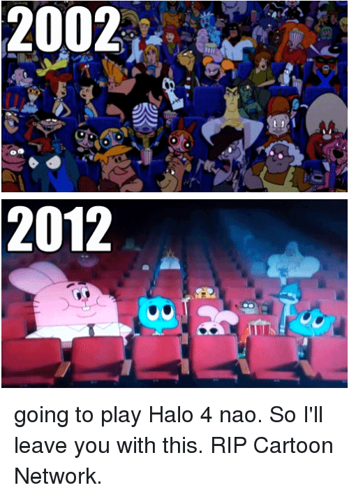 Halo: 2002  2012 going to play Halo 4 nao.  So I'll leave you with this.  RIP Cartoon Network.