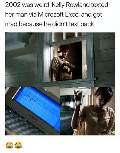 Microsoft Excel: 2002 was weird. Kelly Rowland texted  her man via Microsoft Excel and got  mad because he didn't text back 😂😂