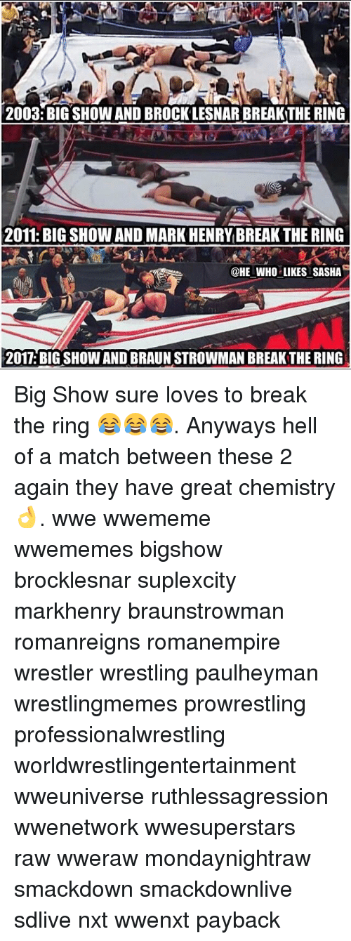 Memes, Wrestling, and World Wrestling Entertainment: 2003: BIG SHOW AND BROCKLESNAR BREAKTHE RING  2011: BIG SHOW AND MARK HENRY BREAK THE RING  @HE WHO LIKES SASHA  2017. BIGSHOW AND BRAUN STROWMAN BREAKTHE RING Big Show sure loves to break the ring 😂😂😂. Anyways hell of a match between these 2 again they have great chemistry 👌. wwe wwememe wwememes bigshow brocklesnar suplexcity markhenry braunstrowman romanreigns romanempire wrestler wrestling paulheyman wrestlingmemes prowrestling professionalwrestling worldwrestlingentertainment wweuniverse ruthlessagression wwenetwork wwesuperstars raw wweraw mondaynightraw smackdown smackdownlive sdlive nxt wwenxt payback