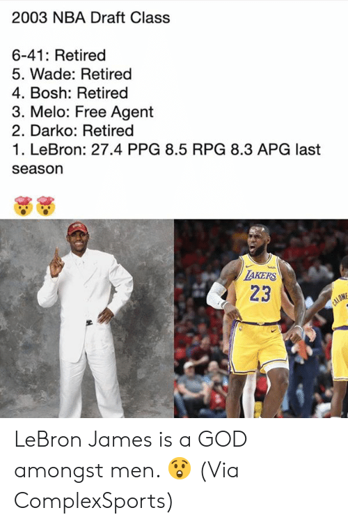 Wade: 2003 NBA Draft Class  6-41: Retired  5. Wade: Retired  4. Bosh: Retired  3. Melo: Free Agent  2. Darko: Retired  1. LeBron: 27.4 PPG 8.5 RPG 8.3 APG last  season  TAKERS  23  CALOW LeBron James is a GOD amongst men. 😲  (Via ComplexSports)