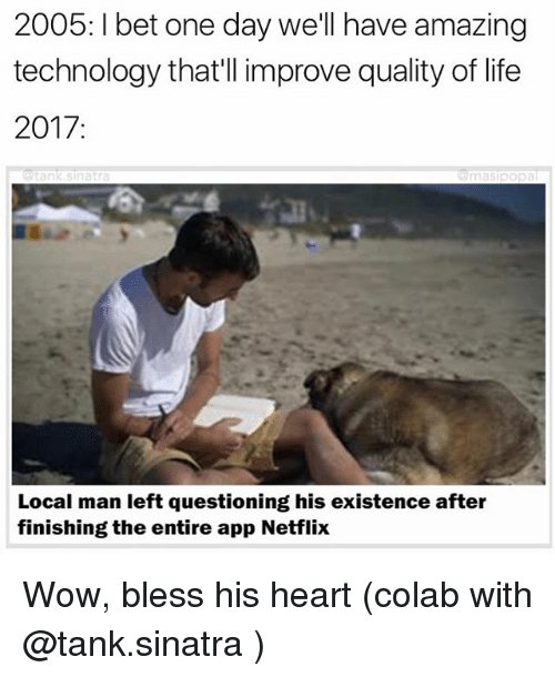 Funny, Life, and Netflix: 2005: bet one day we'll have amazing  technology that'll improve quality of life  2017  Local man left questioning his existence after  finishing the entire app Netflix Wow, bless his heart (colab with @tank.sinatra )