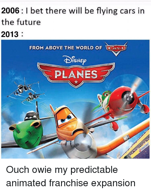 predictable: 2006: I bet there will be flying cars in  the future  2013  FROM ABOVE THE WORLD OF S  PLANES Ouch owie my predictable animated franchise expansion