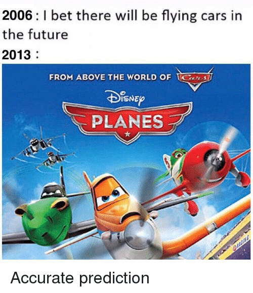 Prediction: 2006: l bet there will be flying cars in  the future  2013  FROM ABOVE THE WORLD OF S  ISNEO  PLANES Accurate prediction
