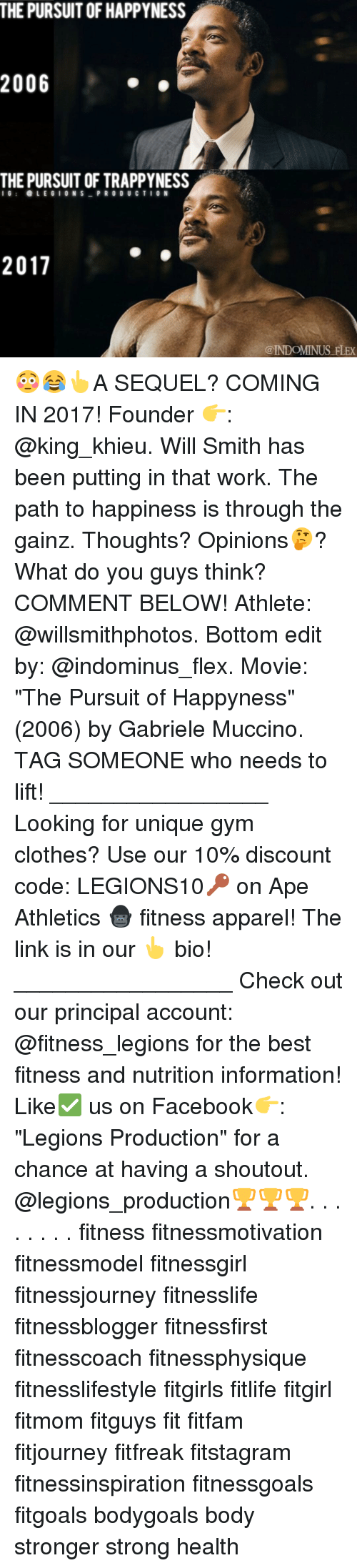 "cloths: 2006  OF HAPPYNESS  THE PURSUIT OF TRAPPYNESS  I G  e LEGION S  PRODUCT I O N  2017  @INDOMINUS FLEX 😳😂👆A SEQUEL? COMING IN 2017! Founder 👉: @king_khieu. Will Smith has been putting in that work. The path to happiness is through the gainz. Thoughts? Opinions🤔? What do you guys think? COMMENT BELOW! Athlete: @willsmithphotos. Bottom edit by: @indominus_flex. Movie: ""The Pursuit of Happyness"" (2006) by Gabriele Muccino. TAG SOMEONE who needs to lift! _________________ Looking for unique gym clothes? Use our 10% discount code: LEGIONS10🔑 on Ape Athletics 🦍 fitness apparel! The link is in our 👆 bio! _________________ Check out our principal account: @fitness_legions for the best fitness and nutrition information! Like✅ us on Facebook👉: ""Legions Production"" for a chance at having a shoutout. @legions_production🏆🏆🏆. . . . . . . . fitness fitnessmotivation fitnessmodel fitnessgirl fitnessjourney fitnesslife fitnessblogger fitnessfirst fitnesscoach fitnessphysique fitnesslifestyle fitgirls fitlife fitgirl fitmom fitguys fit fitfam fitjourney fitfreak fitstagram fitnessinspiration fitnessgoals fitgoals bodygoals body stronger strong health"