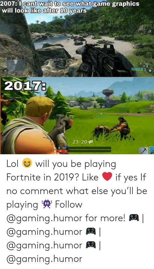 no comment: 2007:  I  cant  wait to see what  like after 10  see what game graphics  game  wait to see what  graphics  will lo  okL  years  31 li  207  Fz  23 20 ill  0 100  18 100 Lol 😆 will you be playing Fortnite in 2019? Like ❤️ if yes If no comment what else you'll be playing 👾 Follow @gaming.humor for more! 🎮 | @gaming.humor 🎮 | @gaming.humor 🎮 | @gaming.humor