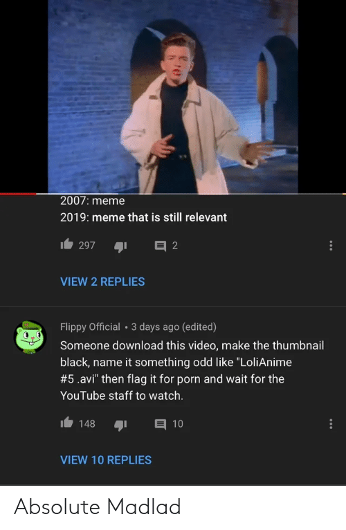 """Video Make: 2007: meme  2019: meme that is still relevant  目2  297  VIEW 2 REPLIES  Flippy Official • 3 days ago (edited)  Someone download this video, make the thumbnail  black, name it something odd like """"LoliAnime  #5.avi"""" then flag it for porn and wait for the  YouTube staff to watch.  148  目 10  VIEW 10 REPLIES Absolute Madlad"""