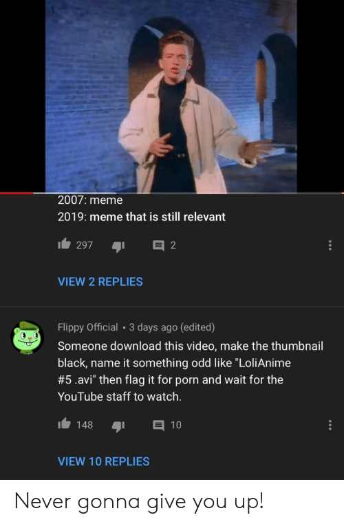 """Video Make: 2007: meme  2019: meme that is still relevant  297  2  VIEW 2 REPLIES  Flippy Official • 3 days ago (edited)  Someone download this video, make the thumbnail  black, name it something odd like """"LoliAnime  #5.avi"""" then flag it for porn and wait for the  YouTube staff to watch.  148  10  VIEW 10 REPLIES Never gonna give you up!"""