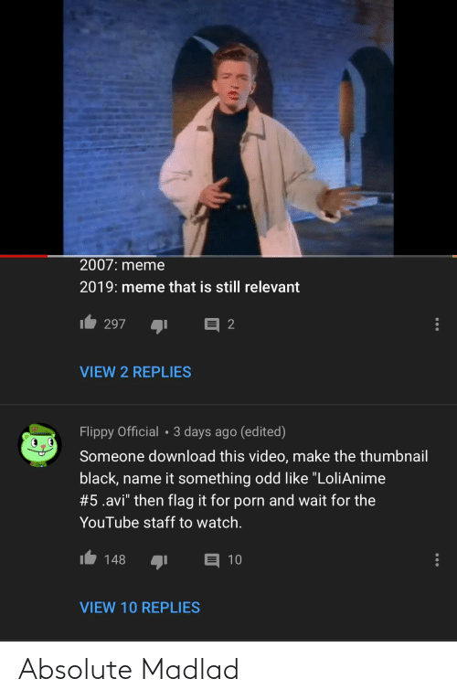 """Video Make: 2007: meme  2019: meme that is still relevant  297  VIEW 2 REPLIES  Flippy Official • 3 days ago (edited)  Someone download this video, make the thumbnail  black, name it something odd like """"LoliAnime  #5.avi"""" then flag it for porn and wait for the  YouTube staff to watch.  148  10  VIEW 10 REPLIES Absolute Madlad"""