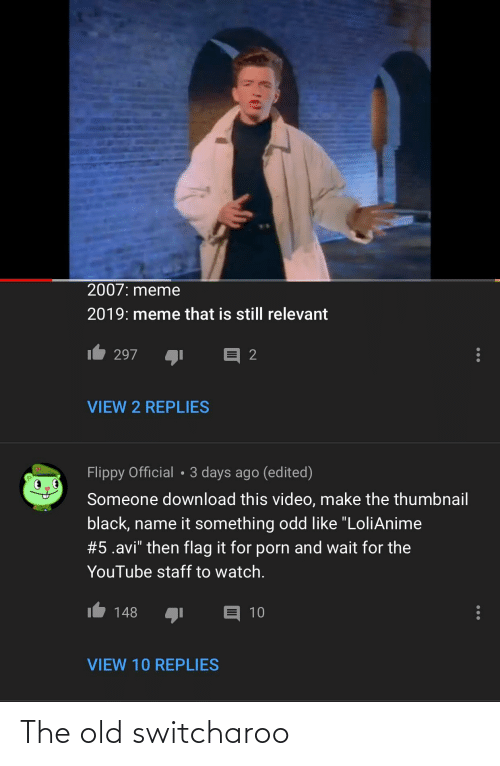 """Video Make: 2007: meme  2019: meme that is still relevant  297  VIEW 2 REPLIES  Flippy Official • 3 days ago (edited)  Someone download this video, make the thumbnail  black, name it something odd like """"LoliAnime  #5.avi"""" then flag it for porn and wait for the  YouTube staff to watch.  148  10  VIEW 10 REPLIES The old switcharoo"""