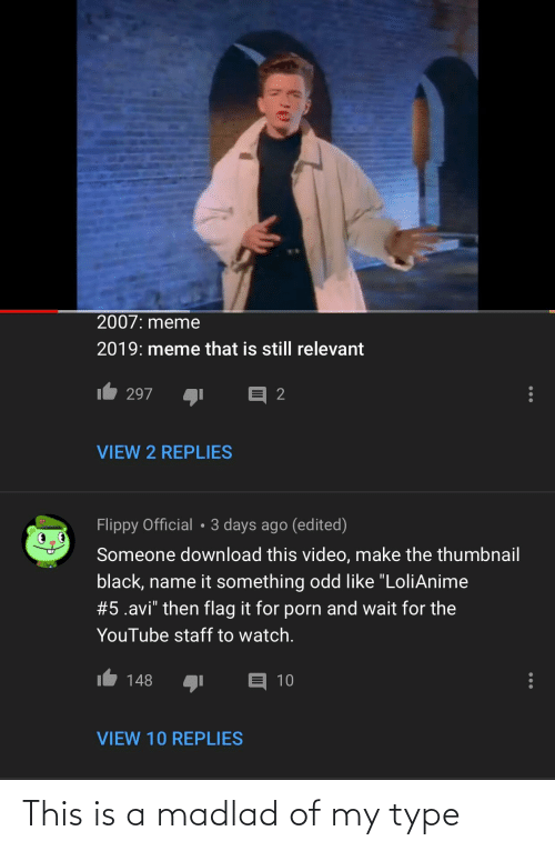 """Video Make: 2007: meme  2019: meme that is still relevant  297  VIEW 2 REPLIES  Flippy Official • 3 days ago (edited)  Someone download this video, make the thumbnail  black, name it something odd like """"LoliAnime  #5.avi"""" then flag it for porn and wait for the  YouTube staff to watch.  148  10  VIEW 10 REPLIES This is a madlad of my type"""