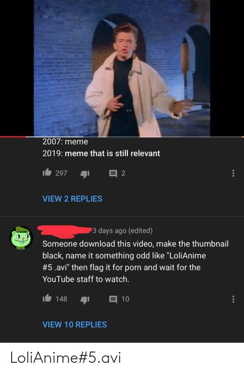 """Video Make: 2007: meme  2019: meme that is still relevant  297  VIEW 2 REPLIES  3 days ago (edited)  Someone download this video, make the thumbnail  black, name it something odd like """"LoliAnime  #5.avi"""" then flag it for porn and wait for the  YouTube staff to watch.  148  10  VIEW 10 REPLIES LoliAnime#5.avi"""